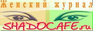 Женский сайт SHADOCAFE.RU - Онлайн журнал для настоящих женщин!